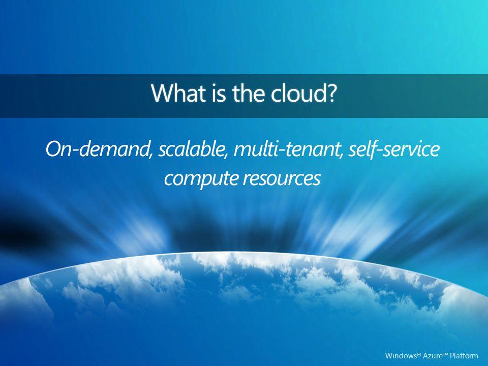 Windows ® Azure™ Platform On-demand, scalable, multi-tenant, self-service compute resources