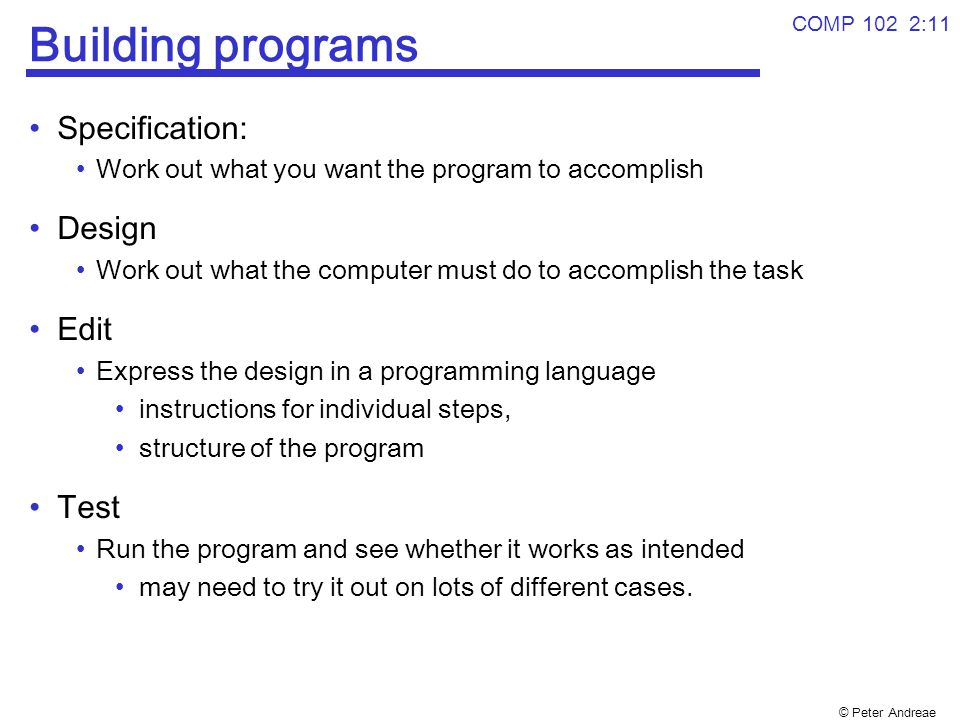 © Peter Andreae COMP 102 2:11 Building programs Specification: Work out what you want the program to accomplish Design Work out what the computer must
