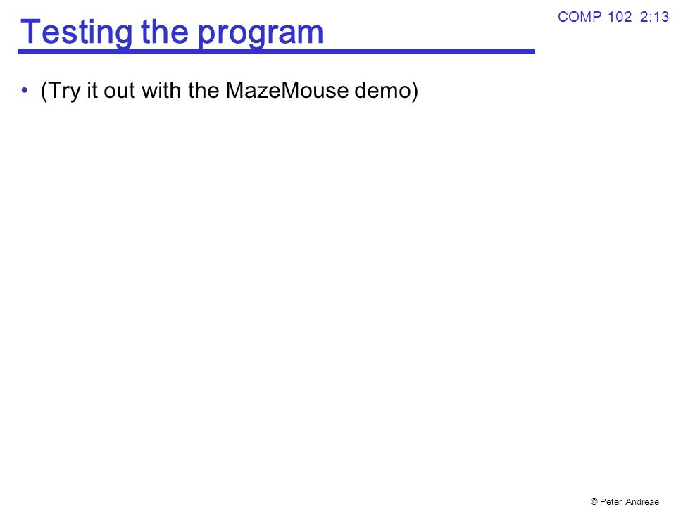 © Peter Andreae Testing the program (Try it out with the MazeMouse demo) COMP 102 2:13
