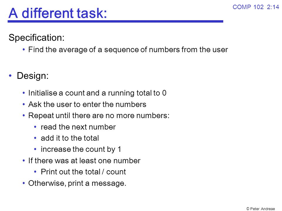 © Peter Andreae A different task: Specification: Find the average of a sequence of numbers from the user Design: Initialise a count and a running total to 0 Ask the user to enter the numbers Repeat until there are no more numbers: read the next number add it to the total increase the count by 1 If there was at least one number Print out the total / count Otherwise, print a message.