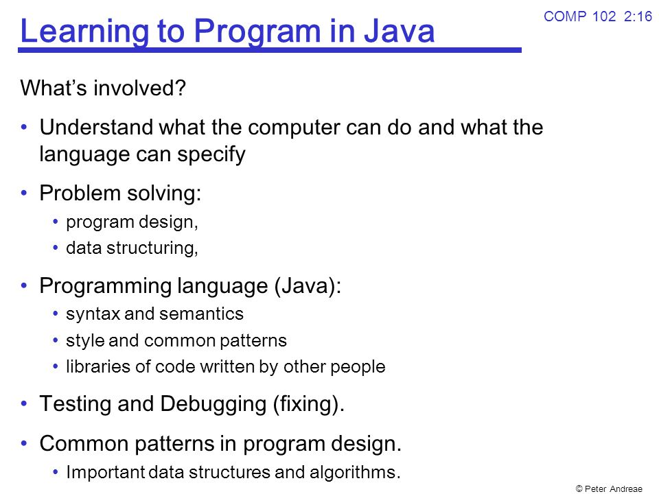 © Peter Andreae COMP 102 2:16 Learning to Program in Java What's involved? Understand what the computer can do and what the language can specify Probl