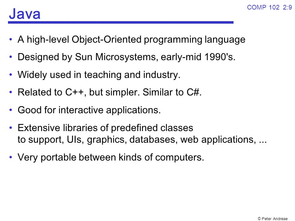 © Peter Andreae COMP 102 2:9 Java A high-level Object-Oriented programming language Designed by Sun Microsystems, early-mid 1990's. Widely used in tea