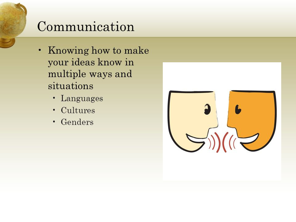 Communication Knowing how to make your ideas know in multiple ways and situations Languages Cultures Genders