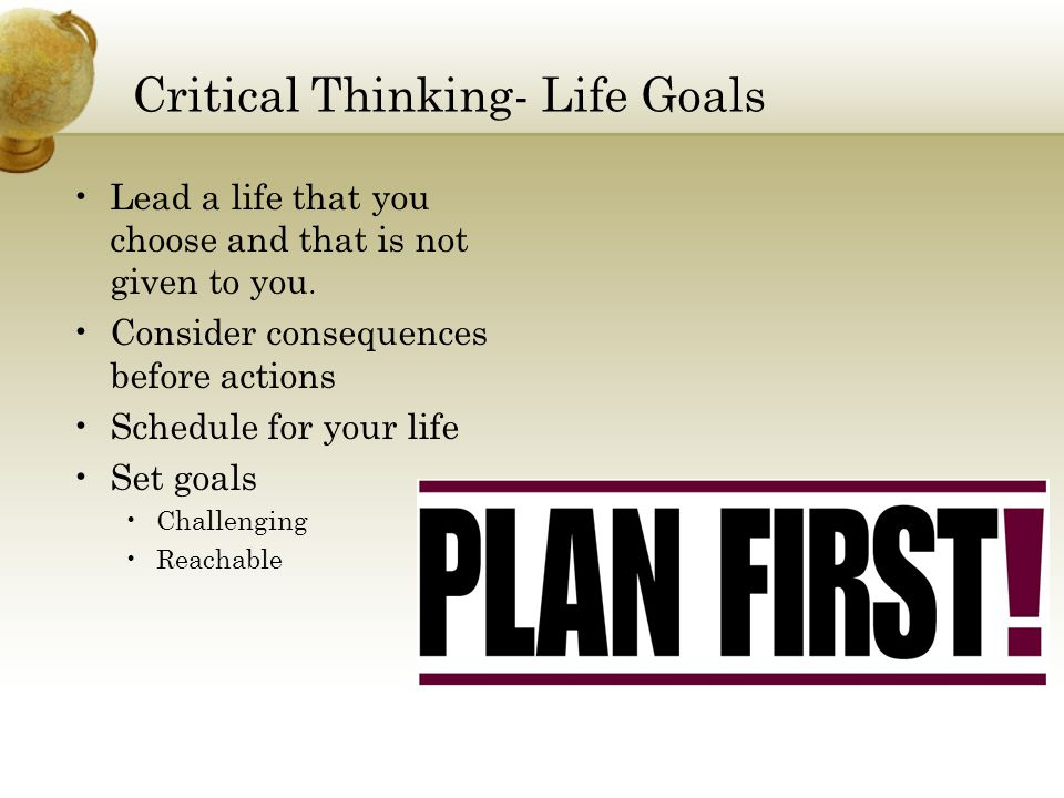 Critical Thinking- Life Goals Lead a life that you choose and that is not given to you.