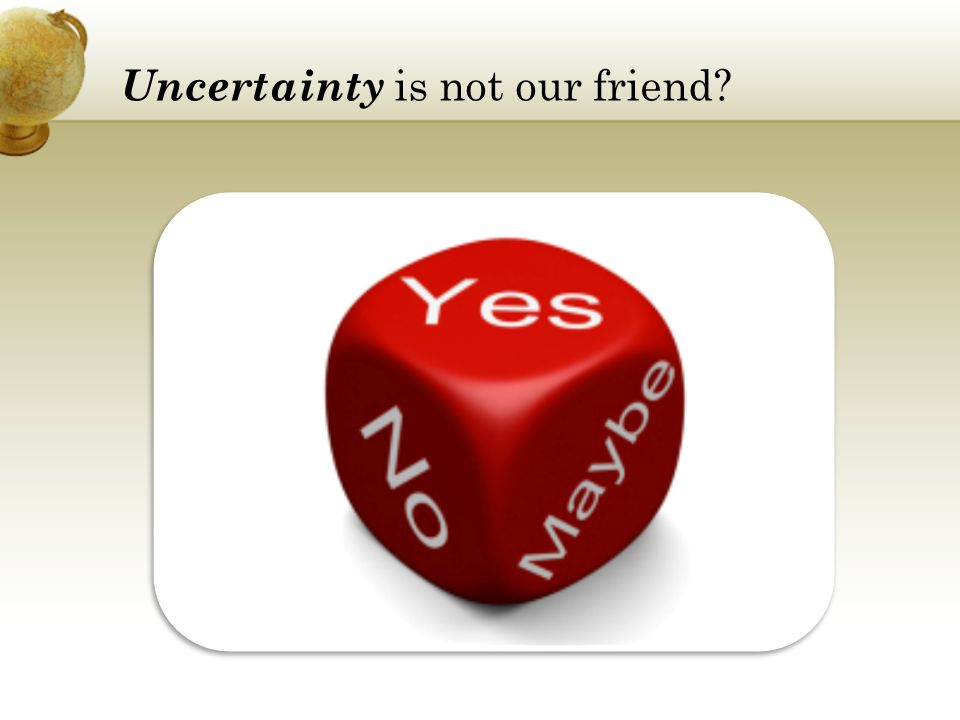 Uncertainty is not our friend