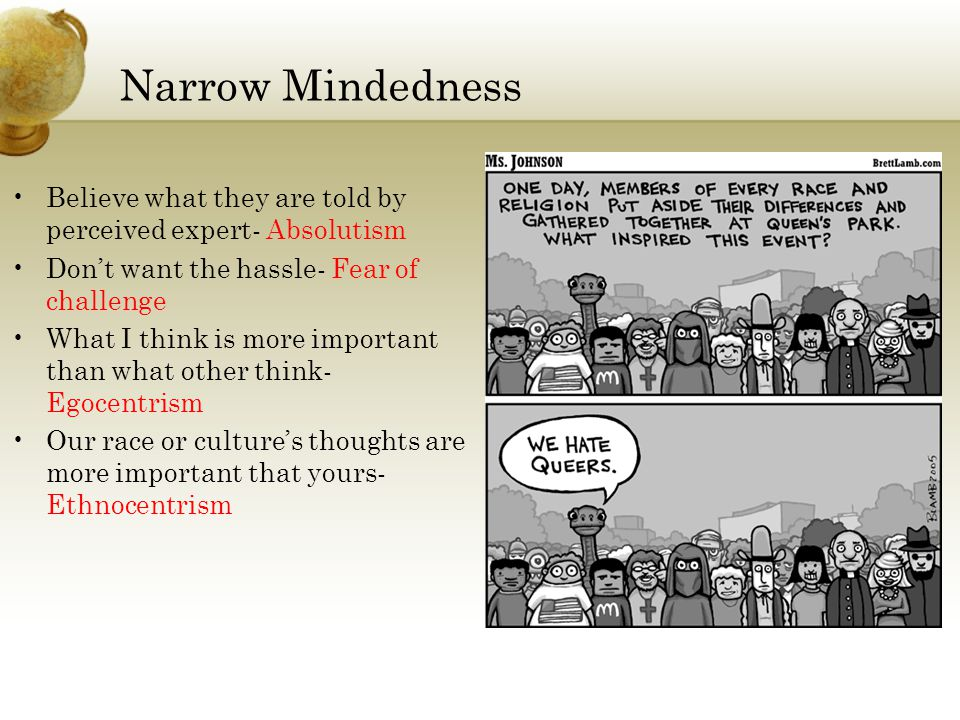 Narrow Mindedness Believe what they are told by perceived expert- Absolutism Don't want the hassle- Fear of challenge What I think is more important than what other think- Egocentrism Our race or culture's thoughts are more important that yours- Ethnocentrism