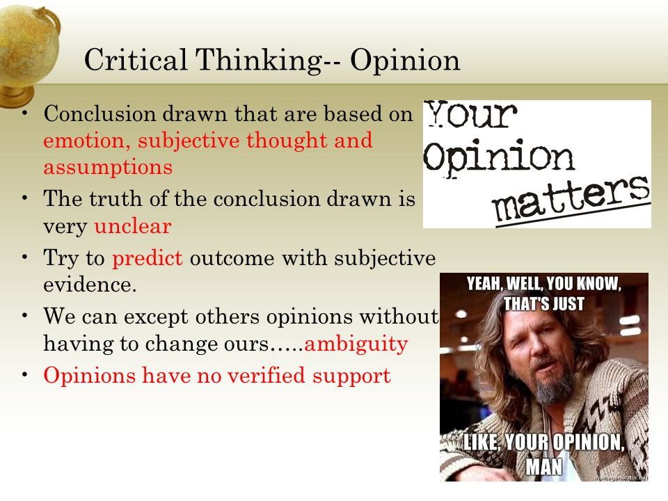Critical Thinking-- Opinion Conclusion drawn that are based on emotion, subjective thought and assumptions The truth of the conclusion drawn is very unclear Try to predict outcome with subjective evidence.