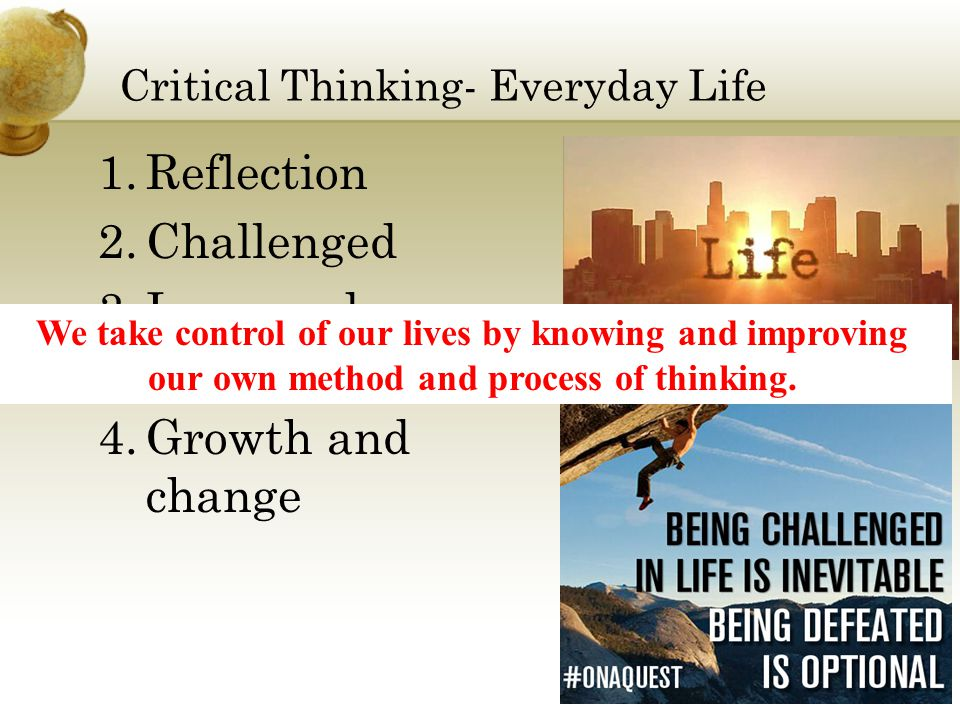 Critical Thinking- Everyday Life 1.Reflection 2.Challenged 3.Improved Thinking 4.Growth and change We take control of our lives by knowing and improving our own method and process of thinking.