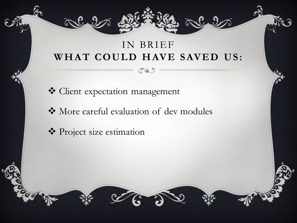 IN BRIEF WHAT COULD HAVE SAVED US:  Client expectation management  More careful evaluation of dev modules  Project size estimation Intro