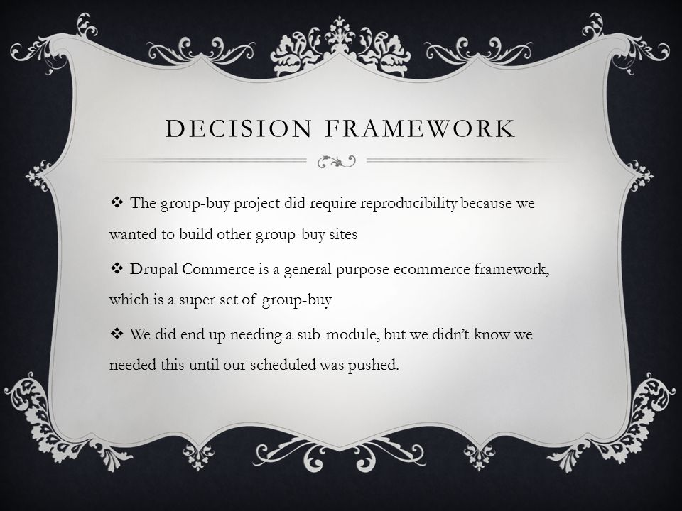 DECISION FRAMEWORK  The group-buy project did require reproducibility because we wanted to build other group-buy sites  Drupal Commerce is a general purpose ecommerce framework, which is a super set of group-buy  We did end up needing a sub-module, but we didn't know we needed this until our scheduled was pushed.