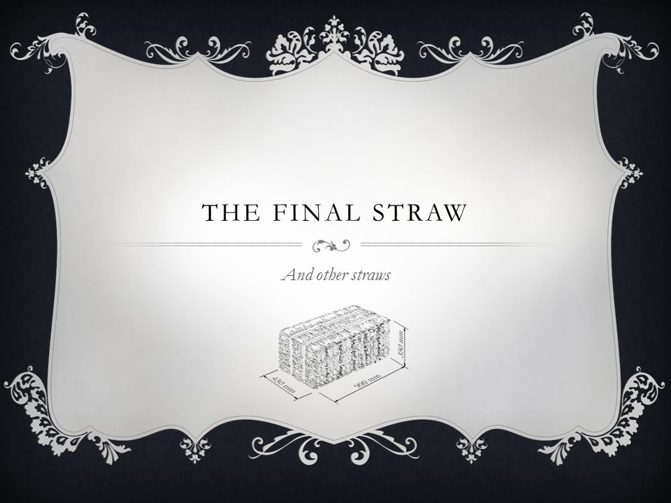 THE FINAL STRAW And other straws