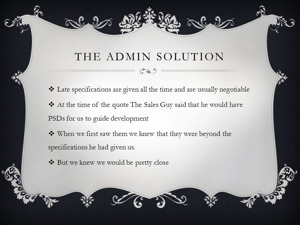 THE ADMIN SOLUTION  Late specifications are given all the time and are usually negotiable  At the time of the quote The Sales Guy said that he would have PSDs for us to guide development  When we first saw them we knew that they were beyond the specifications he had given us.