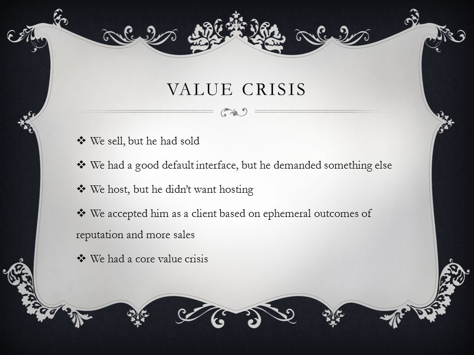 VALUE CRISIS  We sell, but he had sold  We had a good default interface, but he demanded something else  We host, but he didn't want hosting  We accepted him as a client based on ephemeral outcomes of reputation and more sales  We had a core value crisis