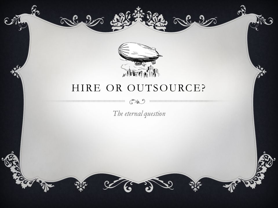 HIRE OR OUTSOURCE The eternal question