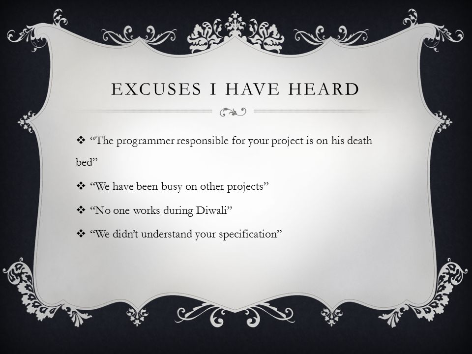 EXCUSES I HAVE HEARD  The programmer responsible for your project is on his death bed  We have been busy on other projects  No one works during Diwali  We didn't understand your specification