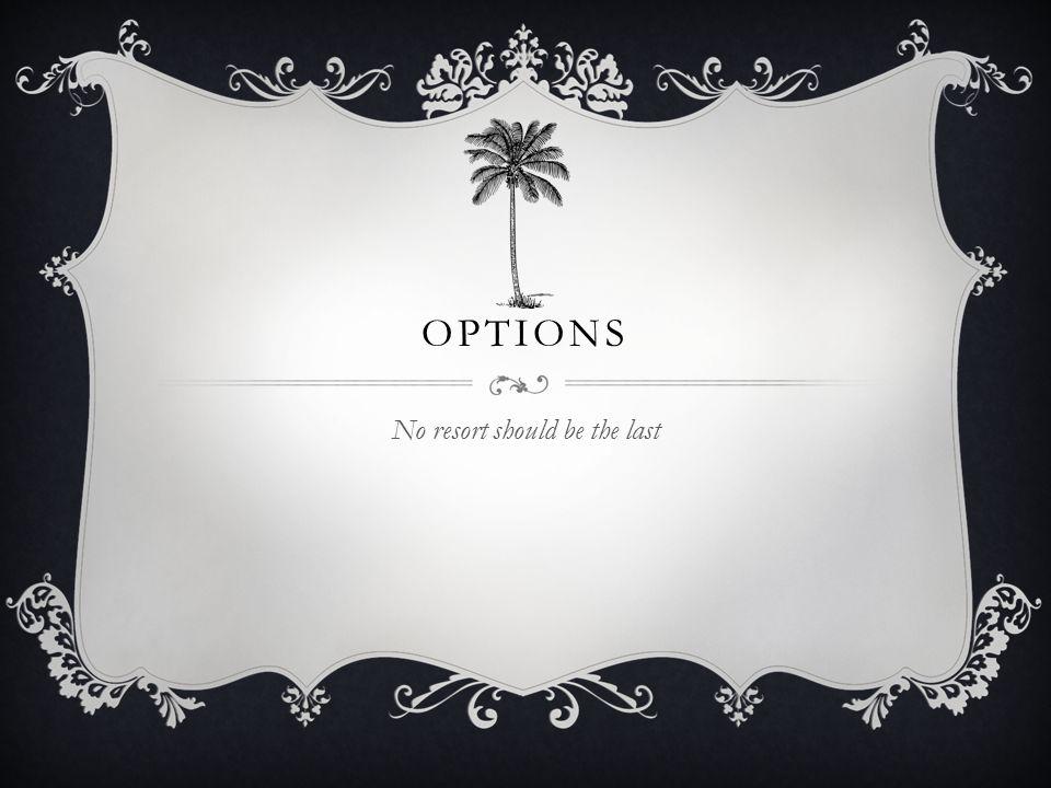 OPTIONS No resort should be the last
