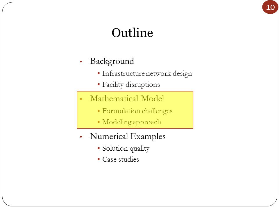 10 Outline Background  Infrastructure network design  Facility disruptions Mathematical Model  Formulation challenges  Modeling approach Numerical Examples  Solution quality  Case studies