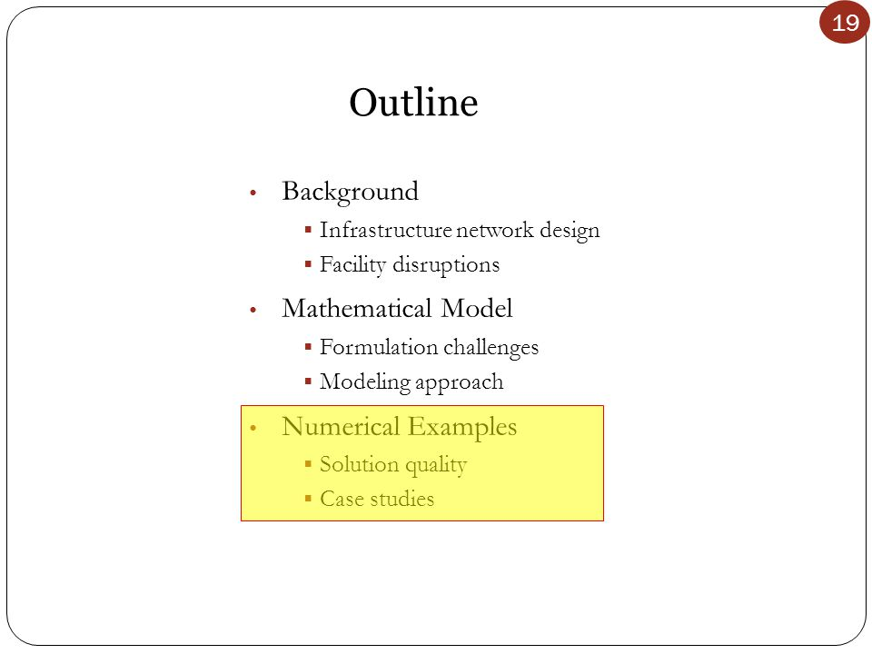 19 Outline Background  Infrastructure network design  Facility disruptions Mathematical Model  Formulation challenges  Modeling approach Numerical Examples  Solution quality  Case studies