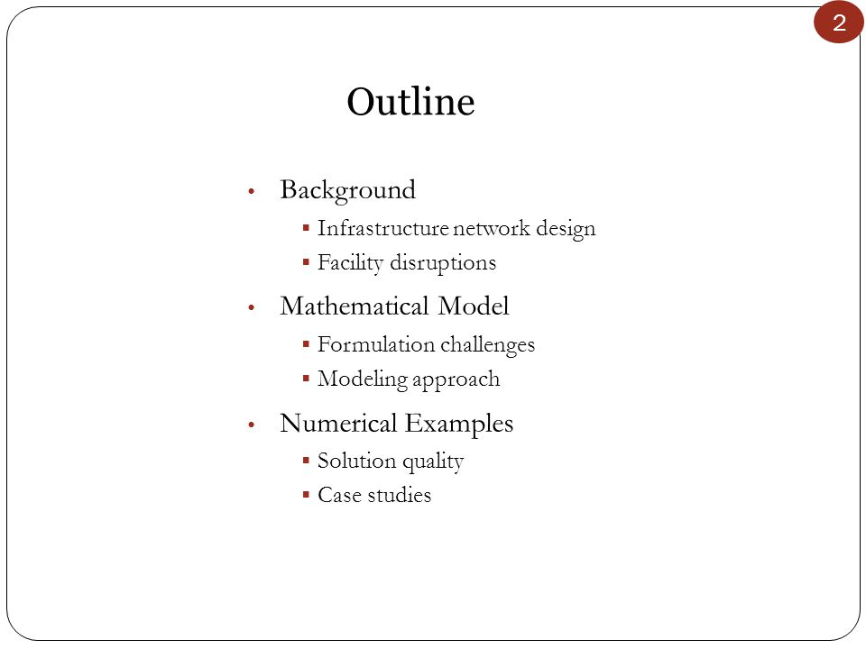 2 Outline Background  Infrastructure network design  Facility disruptions Mathematical Model  Formulation challenges  Modeling approach Numerical Examples  Solution quality  Case studies