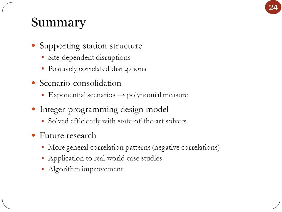 24 Summary Supporting station structure  Site-dependent disruptions  Positively correlated disruptions Scenario consolidation  Exponential scenarios → polynomial measure Integer programming design model  Solved efficiently with state-of-the-art solvers Future research  More general correlation patterns (negative correlations)  Application to real-world case studies  Algorithm improvement