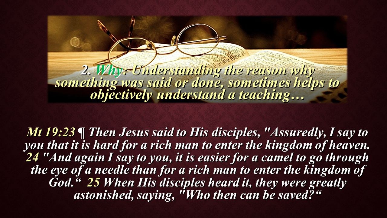 2. Why: Why: Understanding the reason why something was said or done, sometimes helps to objectively understand a teaching… Mt 19:23 ¶ Then Jesus said