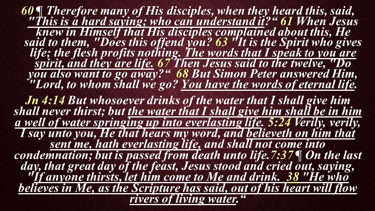 60 ¶ Therefore many of His disciples, when they heard this, said, This is a hard saying; who can understand it 61 When Jesus knew in Himself that His disciples complained about this, He said to them, Does this offend you.