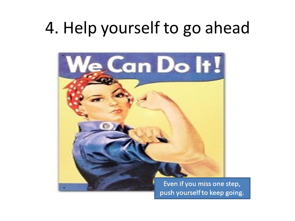 4. Help yourself to go ahead Even if you miss one step, push yourself to keep going.