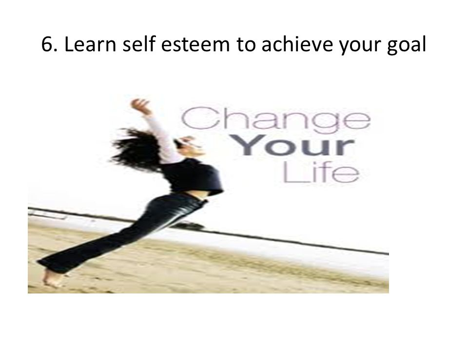 6. Learn self esteem to achieve your goal