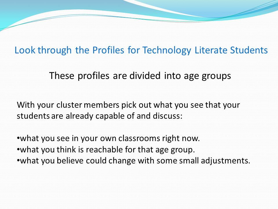 Look through the Profiles for Technology Literate Students These profiles are divided into age groups With your cluster members pick out what you see that your students are already capable of and discuss: what you see in your own classrooms right now.
