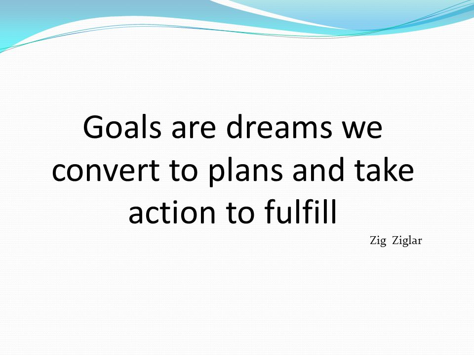 Goals are dreams we convert to plans and take action to fulfill Zig Ziglar