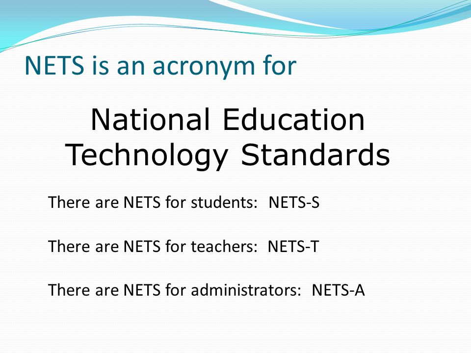 NETS is an acronym for National Education Technology Standards There are NETS for students: NETS-S There are NETS for teachers: NETS-T There are NETS for administrators: NETS-A