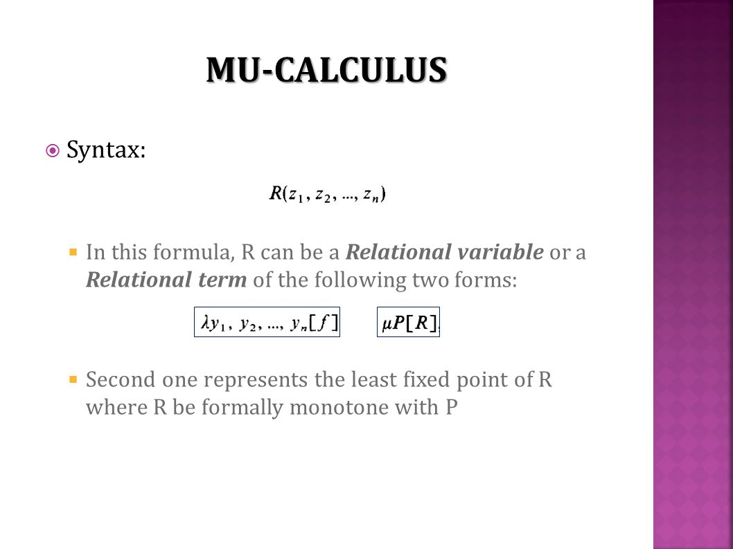  Syntax:  In this formula, R can be a Relational variable or a Relational term of the following two forms:  Second one represents the least fixed point of R where R be formally monotone with P MU-CALCULUS
