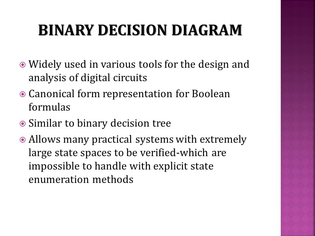  Widely used in various tools for the design and analysis of digital circuits  Canonical form representation for Boolean formulas  Similar to binary decision tree  Allows many practical systems with extremely large state spaces to be verified-which are impossible to handle with explicit state enumeration methods BINARY DECISION DIAGRAM