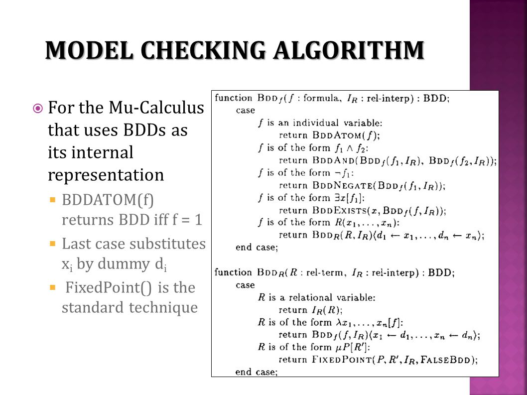  For the Mu-Calculus that uses BDDs as its internal representation  BDDATOM(f) returns BDD iff f = 1  Last case substitutes x i by dummy d i  FixedPoint() is the standard technique MODEL CHECKING ALGORITHM