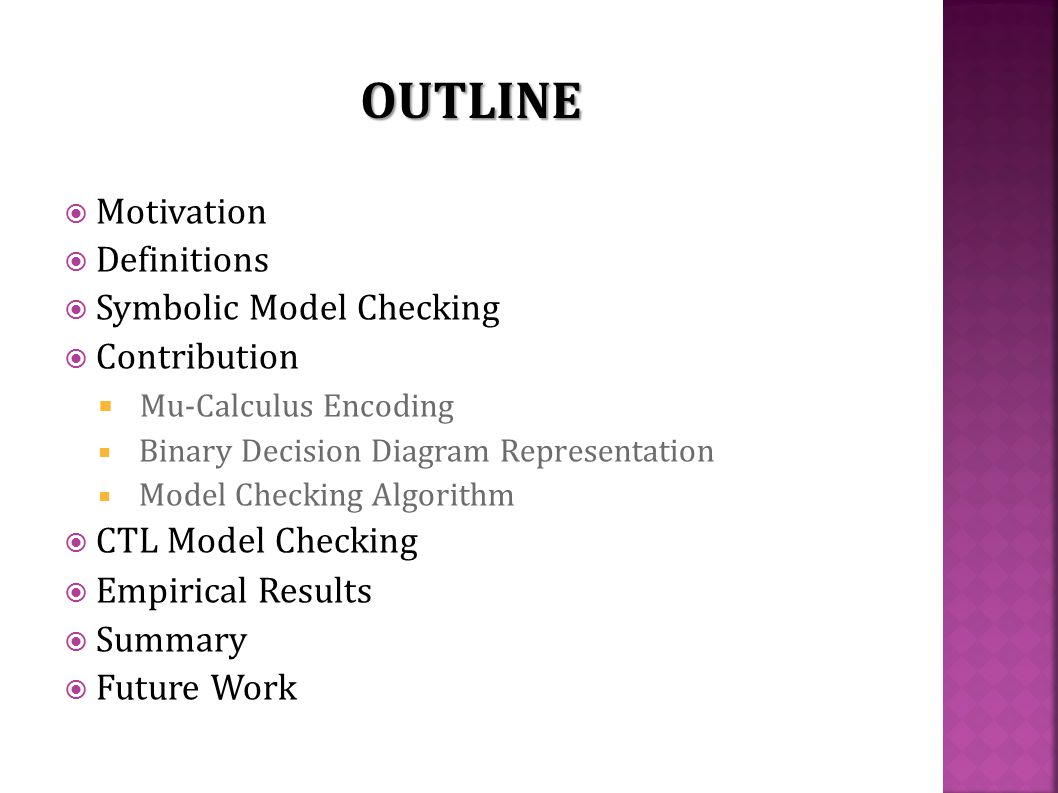  Motivation  Definitions  Symbolic Model Checking  Contribution  Mu-Calculus Encoding  Binary Decision Diagram Representation  Model Checking Algorithm  CTL Model Checking  Empirical Results  Summary  Future Work OUTLINE