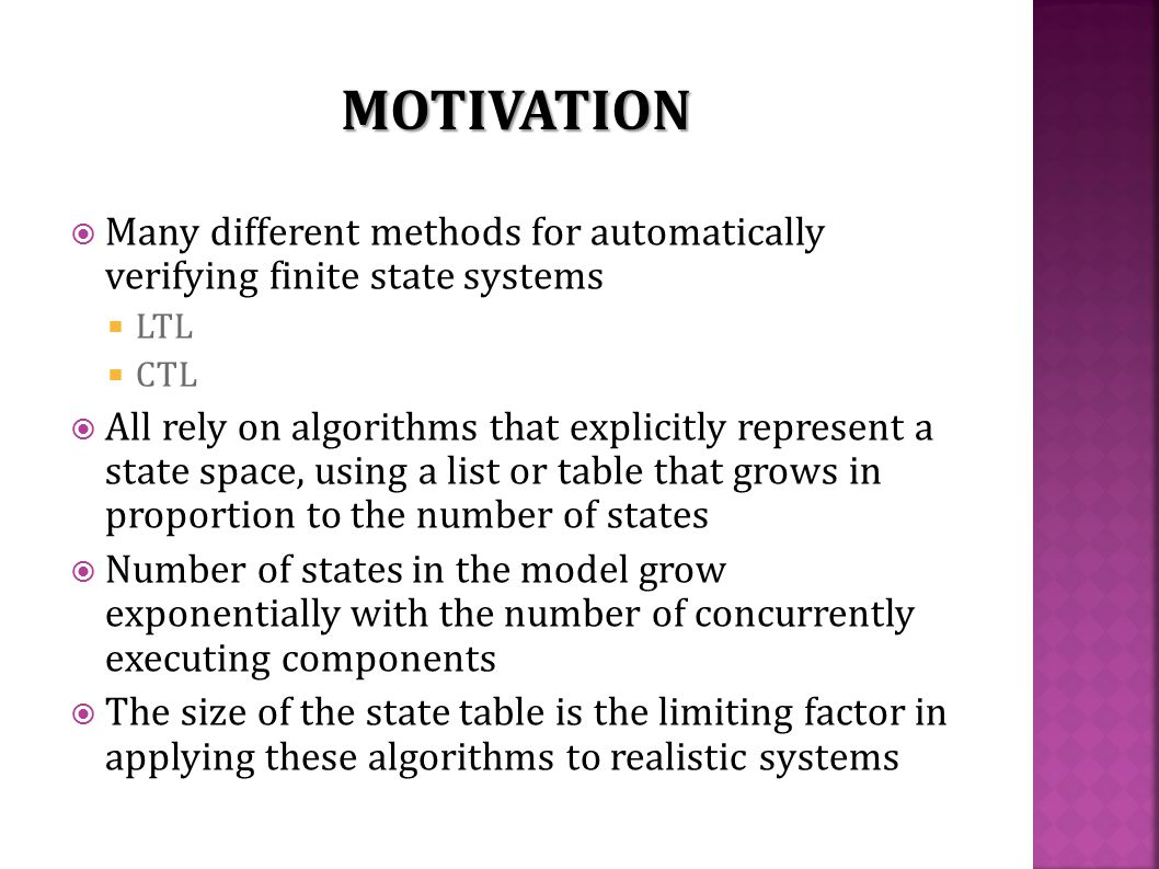  Many different methods for automatically verifying finite state systems  LTL  CTL  All rely on algorithms that explicitly represent a state space, using a list or table that grows in proportion to the number of states  Number of states in the model grow exponentially with the number of concurrently executing components  The size of the state table is the limiting factor in applying these algorithms to realistic systems MOTIVATION
