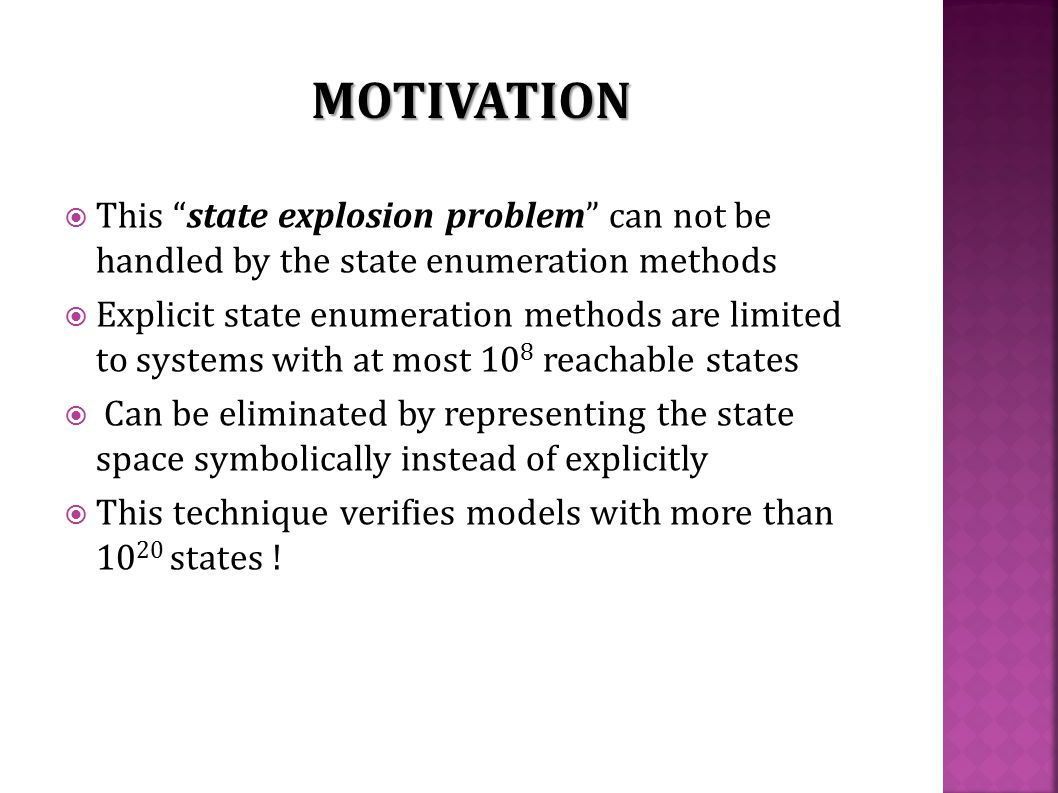  This state explosion problem can not be handled by the state enumeration methods  Explicit state enumeration methods are limited to systems with at most 10 8 reachable states  Can be eliminated by representing the state space symbolically instead of explicitly  This technique verifies models with more than 10 20 states .