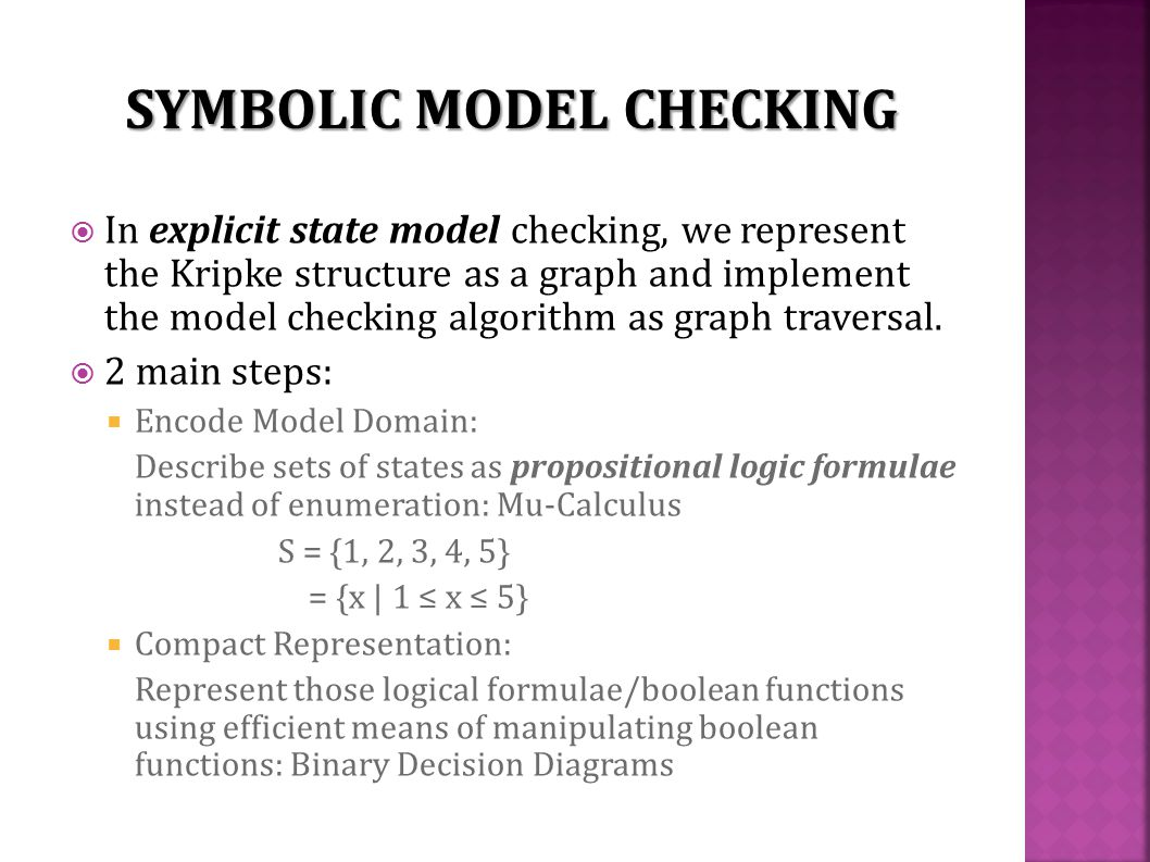  In explicit state model checking, we represent the Kripke structure as a graph and implement the model checking algorithm as graph traversal.