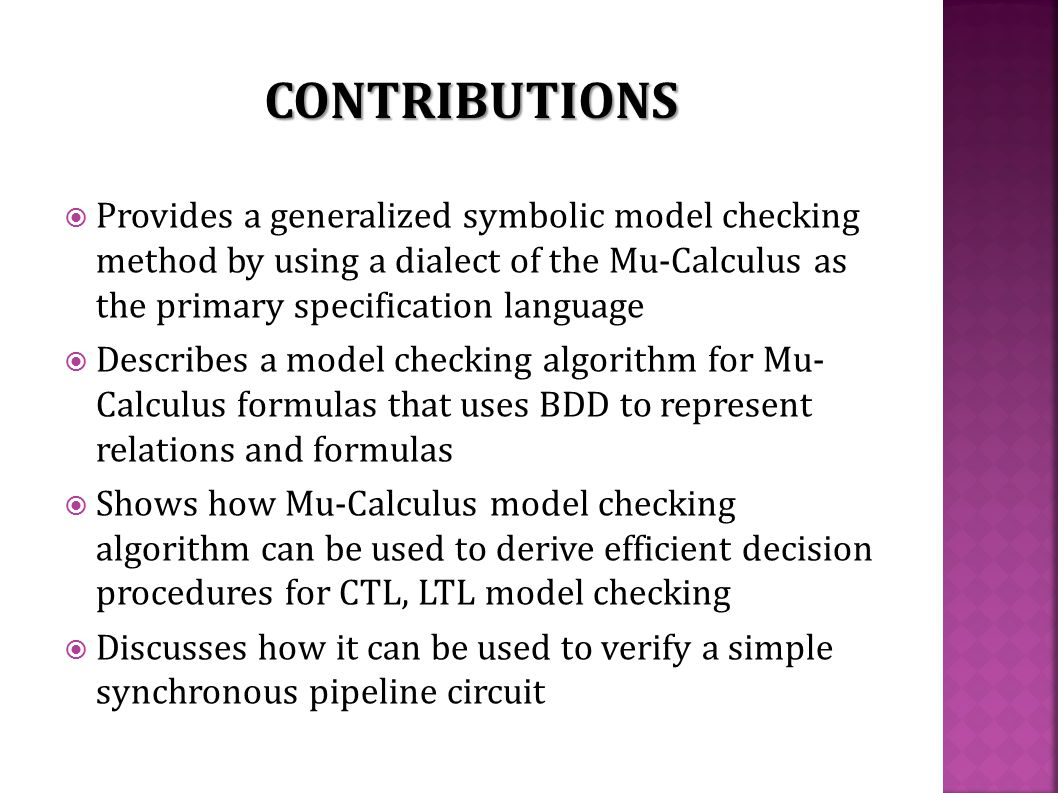 Provides a generalized symbolic model checking method by using a dialect of the Mu-Calculus as the primary specification language  Describes a model checking algorithm for Mu- Calculus formulas that uses BDD to represent relations and formulas  Shows how Mu-Calculus model checking algorithm can be used to derive efficient decision procedures for CTL, LTL model checking  Discusses how it can be used to verify a simple synchronous pipeline circuit CONTRIBUTIONS
