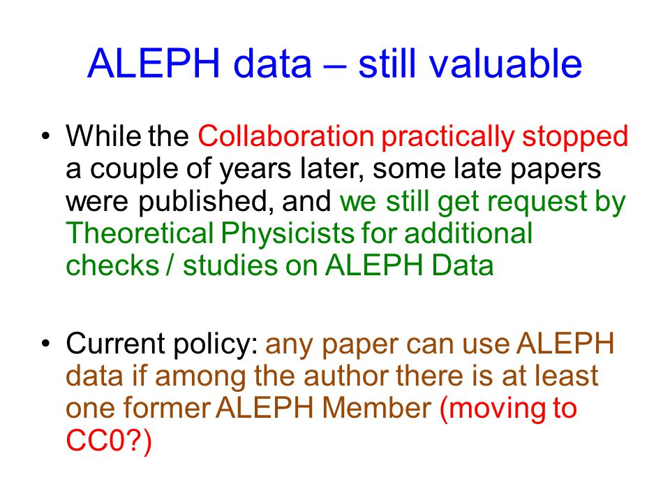 ALEPH data – still valuable While the Collaboration practically stopped a couple of years later, some late papers were published, and we still get request by Theoretical Physicists for additional checks / studies on ALEPH Data Current policy: any paper can use ALEPH data if among the author there is at least one former ALEPH Member (moving to CC0 )