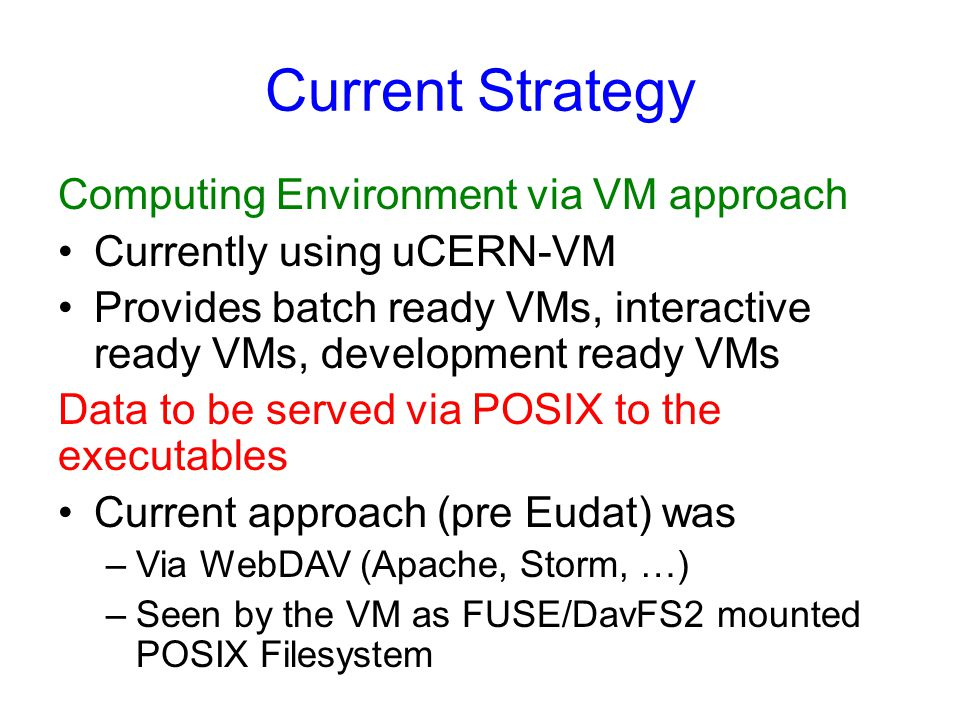 Current Strategy Computing Environment via VM approach Currently using uCERN-VM Provides batch ready VMs, interactive ready VMs, development ready VMs