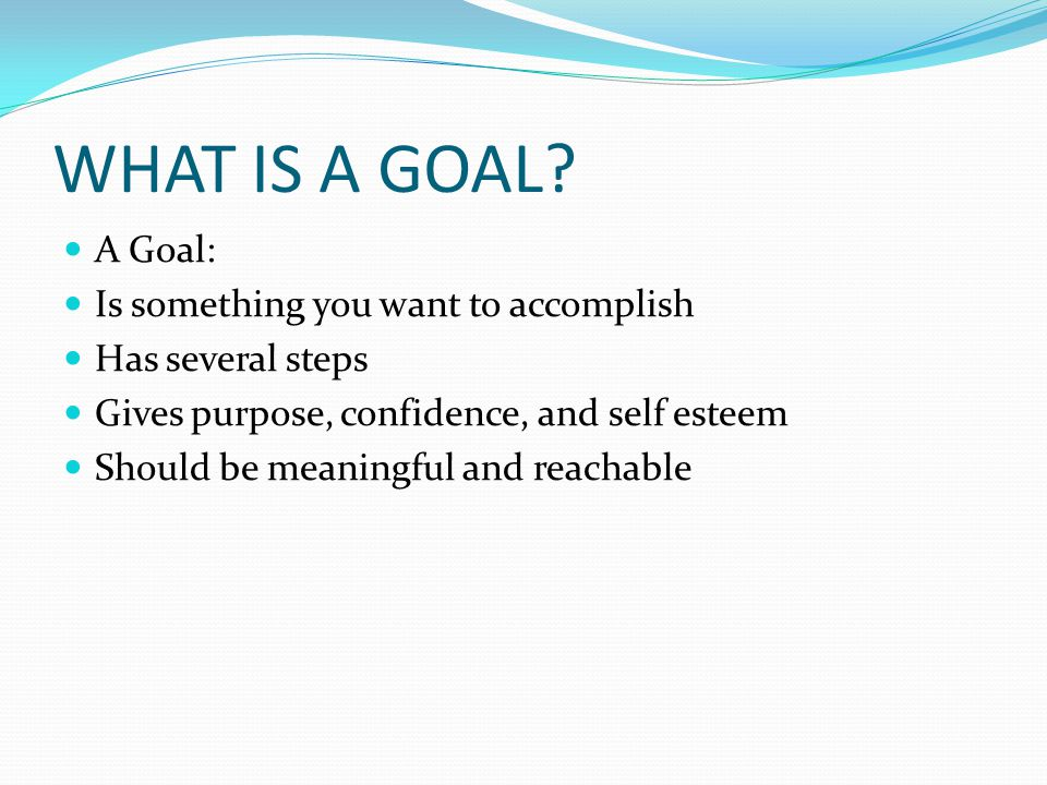 WHAT IS A GOAL? A Goal: Is something you want to accomplish Has several steps Gives purpose, confidence, and self esteem Should be meaningful and reac