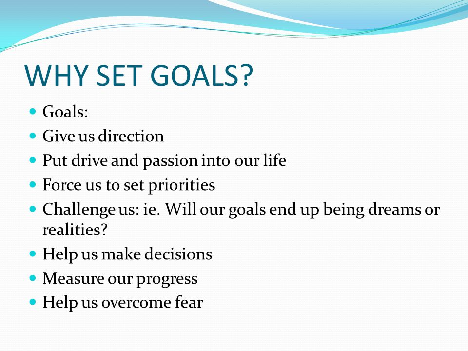 WHY SET GOALS? Goals: Give us direction Put drive and passion into our life Force us to set priorities Challenge us: ie. Will our goals end up being d
