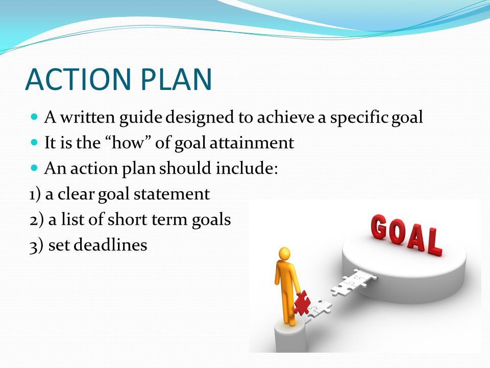"ACTION PLAN A written guide designed to achieve a specific goal It is the ""how"" of goal attainment An action plan should include: 1) a clear goal stat"