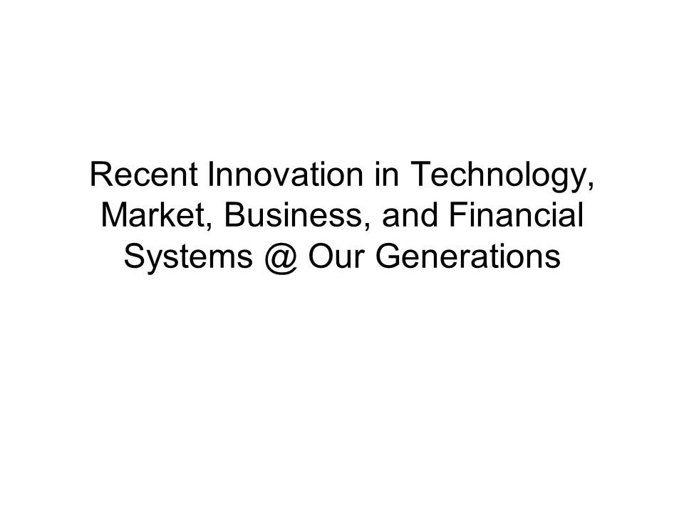 Outline Recent Innovations in Technology, Business, Market, and New Polymaths Internet Innovations and Trend Innovations of Financial Technology http://www.kurzweilai.net/videos
