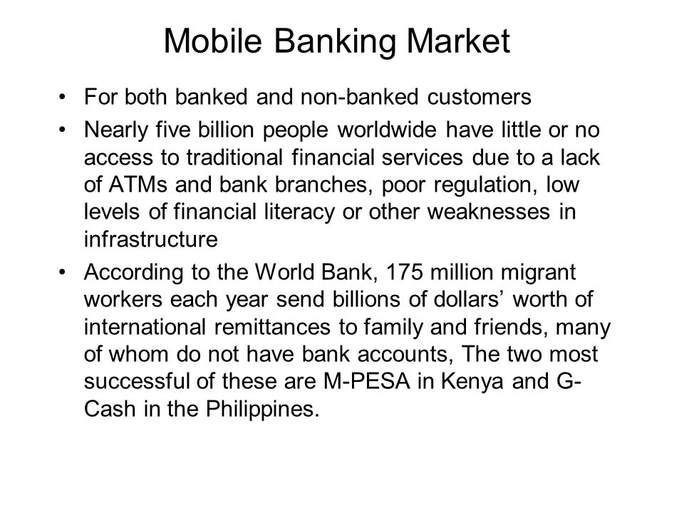 Mobile Banking Market For both banked and non-banked customers Nearly five billion people worldwide have little or no access to traditional financial