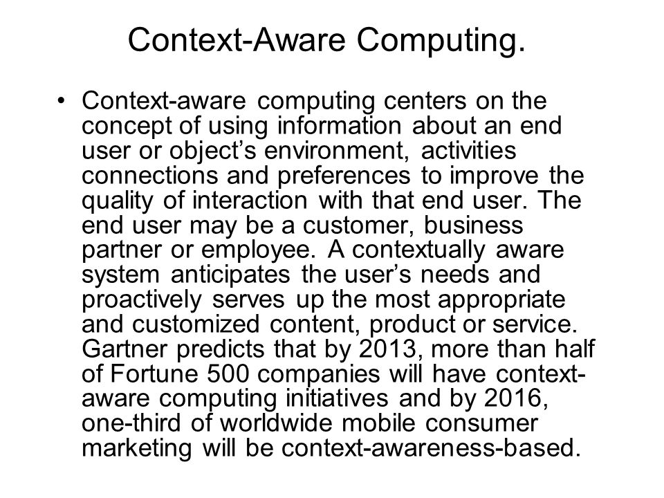 Context-Aware Computing. Context-aware computing centers on the concept of using information about an end user or object's environment, activities con