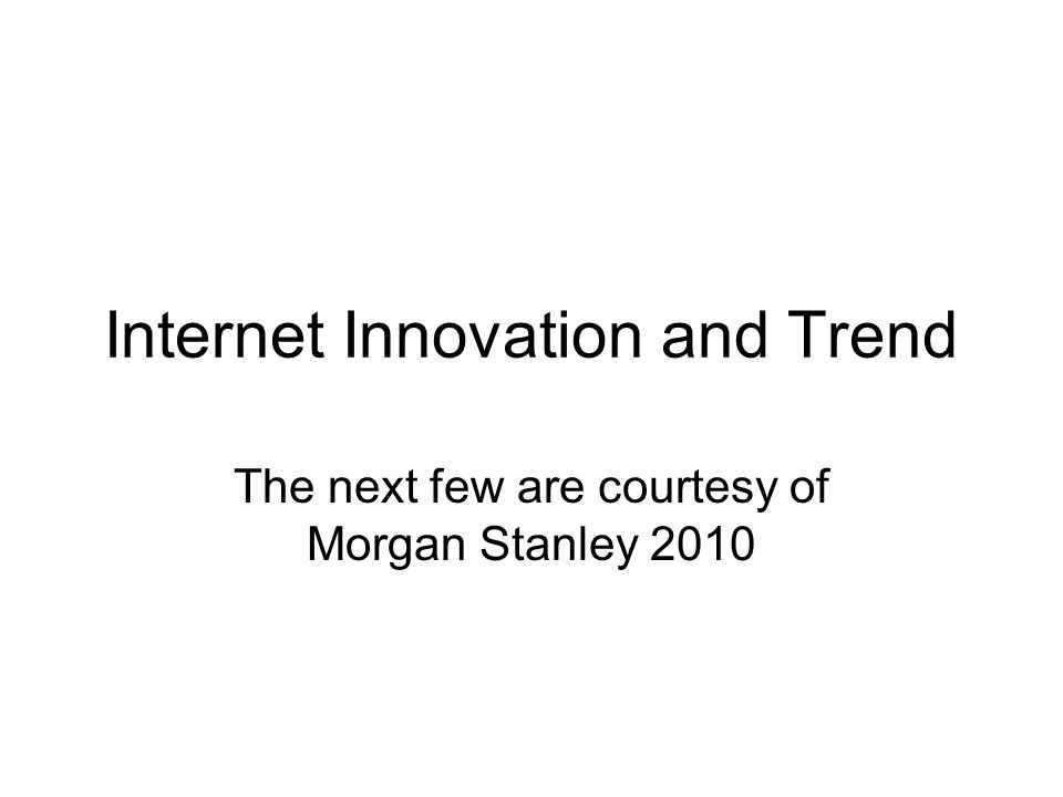 Internet Innovation and Trend The next few are courtesy of Morgan Stanley 2010