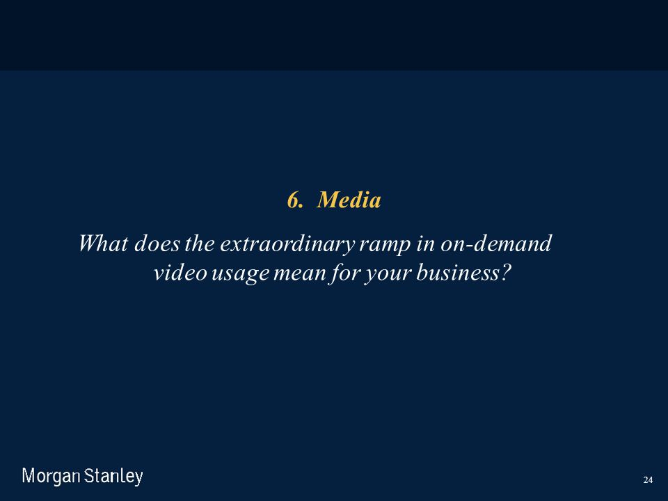 24 6. Media What does the extraordinary ramp in on-demand video usage mean for your business?