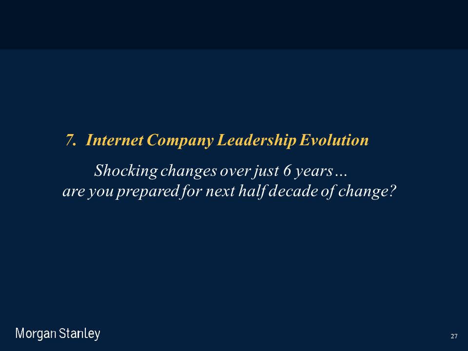 27 7. Internet Company Leadership Evolution Shocking changes over just 6 years… are you prepared for next half decade of change?